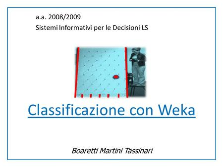 Classificazione con Weka Boaretti Martini Tassinari a.a. 2008/2009 Sistemi Informativi per le Decisioni LS.