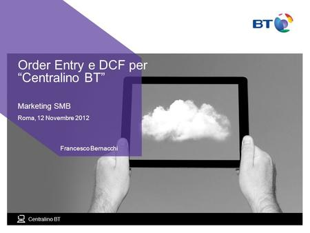 Centralino BT Marketing SMB Roma, 12 Novembre 2012 Francesco Bernacchi Order Entry e DCF per Centralino BT.