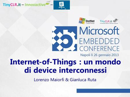 Internet-of-Things : un mondo di device interconnessi Lorenzo Maiorfi & Gianluca Ruta TinyCLR.it – Innovactive –