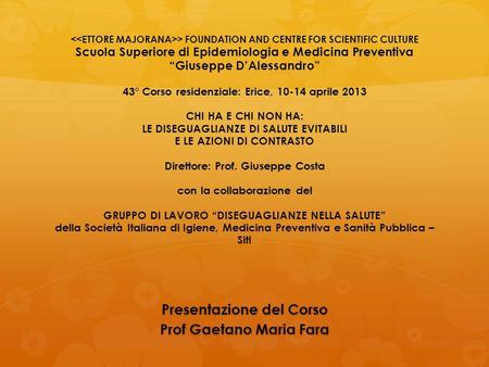 > FOUNDATION AND CENTRE FOR SCIENTIFIC CULTURE Scuola Superiore di Epidemiologia e Medicina Preventiva Giuseppe DAlessandro 43° Corso residenziale: Erice,