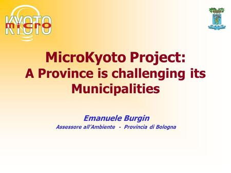 MicroKyoto Project: A Province is challenging its Municipalities Emanuele Burgin Assessore allAmbiente - Provincia di Bologna.