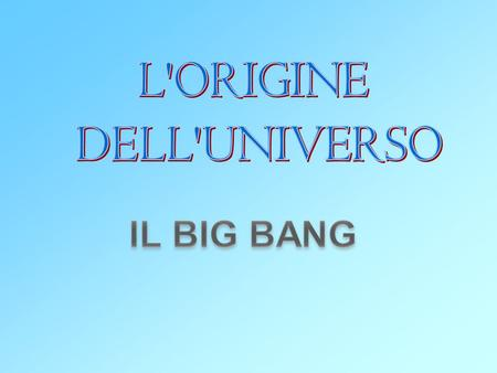 L'ORIGINE DELL'UNIVERSO IL BIG BANG.