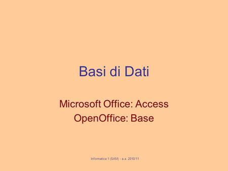 Basi di Dati Microsoft Office: Access OpenOffice: Base Informatica 1 (SAM) - a.a. 2010/11.