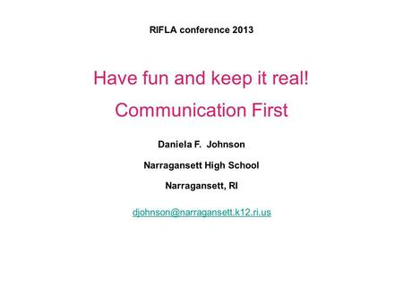 RIFLA conference 2013 Have fun and keep it real! Communication First Daniela F. Johnson Narragansett High School Narragansett, RI