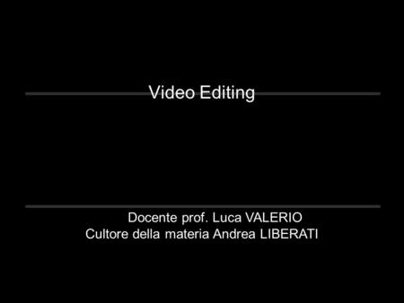 Video Editing Docente prof. Luca VALERIO