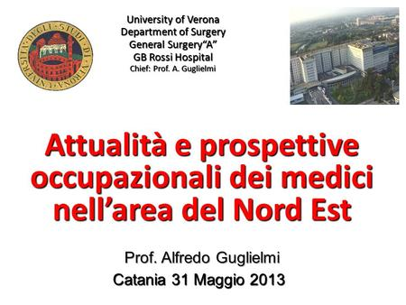 University of Verona Department of Surgery General SurgeryA GB Rossi Hospital Chief: Prof. A. Guglielmi Attualità e prospettive occupazionali dei medici.