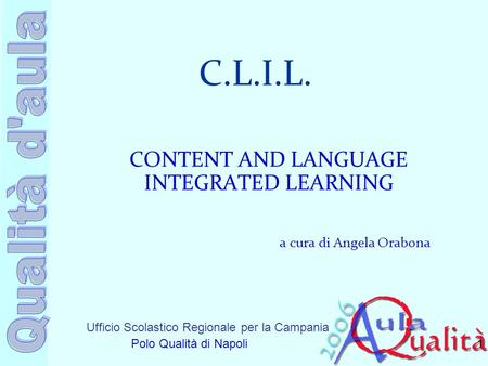 Ufficio Scolastico Regionale per la Campania Polo Qualità di Napoli C.L.I.L. CONTENT AND LANGUAGE INTEGRATED LEARNING a cura di Angela Orabona 1.