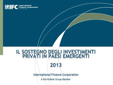 IL SOSTEGNO DEGLI INVESTIMENTI PRIVATI IN PAESI EMERGENTI 2013 International Finance Corporation A World Bank Group Member.