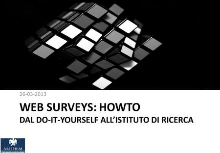 WEB SURVEYS: HOWTO DAL DO-IT-YOURSELF ALLISTITUTO DI RICERCA 26-03-2013.