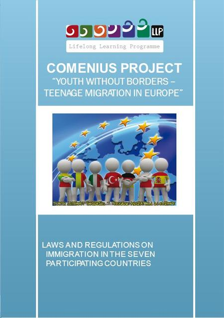 COMENIUS PROJECT YOUTH WITHOUT BORDERS – TEENAGE MIGRATION IN EUROPE LAWS AND REGULATIONS ON IMMIGRATION IN THE SEVEN PARTICIPATING COUNTRIES.