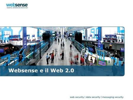 Websense e il Web 2.0. Essential Information Protection Data Security Web Security Messaging Security Essential Information Protection Web Security Data.