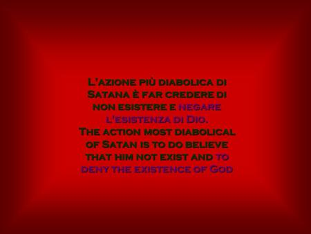 L'azione più diabolica di Satana è far credere di non esistere e negare l'esistenza di Dio. The action most diabolical of Satan is to do believe that him.