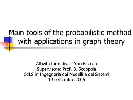 Main tools of the probabilistic method with applications in graph theory Attività formativa - Yuri Faenza Supervisore: Prof. B. Scoppola CdLS in Ingegneria.