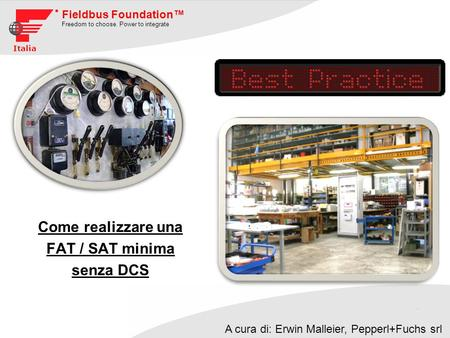 Fieldbus Foundation Freedom to choose. Power to integrate Italia Come realizzare una FAT / SAT minima senza DCS A cura di: Erwin Malleier, Pepperl+Fuchs.