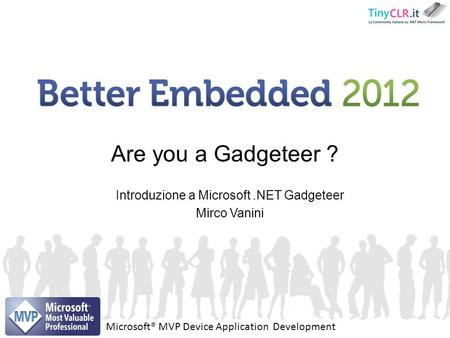 Introduzione a Microsoft.NET Gadgeteer Mirco Vanini Are you a Gadgeteer ? Microsoft® MVP Device Application Development.