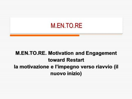 M.EN.TO.REM.EN.TO.RE M.EN.TO.RE. Motivation and Engagement toward Restart la motivazione e limpegno verso riavvio (il nuovo inizio)