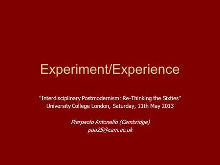Experiment/Experience Interdisciplinary Postmodernism: Re-Thinking the Sixties University College London, Saturday, 11th May 2013 Pierpaolo Antonello.