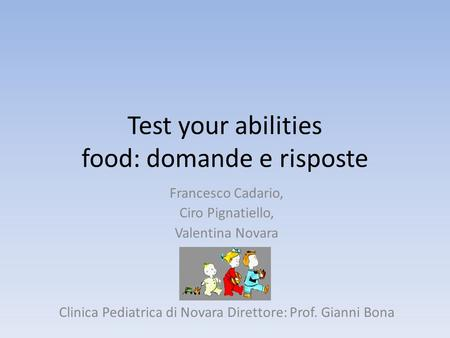 Test your abilities food: domande e risposte Francesco Cadario, Ciro Pignatiello, Valentina Novara Clinica Pediatrica di Novara Direttore: Prof. Gianni.