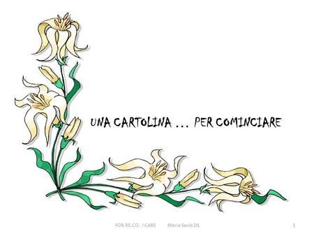 UNA CARTOLINA … PER COMINCIARE 1FOR.RE.CO. I CARE Maria Savio DS.