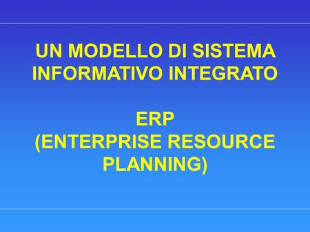 UN MODELLO DI SISTEMA INFORMATIVO INTEGRATO ERP (ENTERPRISE RESOURCE PLANNING)
