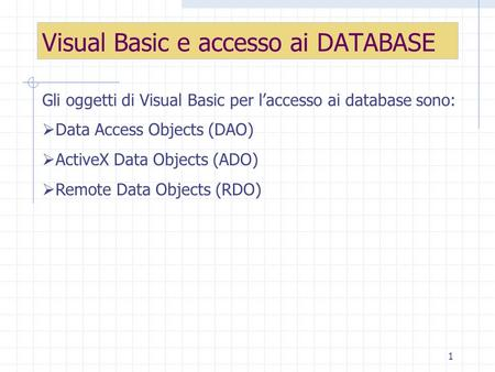 1 Visual Basic e accesso ai DATABASE Gli oggetti di Visual Basic per laccesso ai database sono: Data Access Objects (DAO) ActiveX Data Objects (ADO) Remote.
