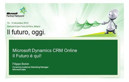Microsoft Dynamics CRM Online Il Futuro è quì! Filippo Bonin Dynamics Audience Marketing Manager Microsoft Italia.