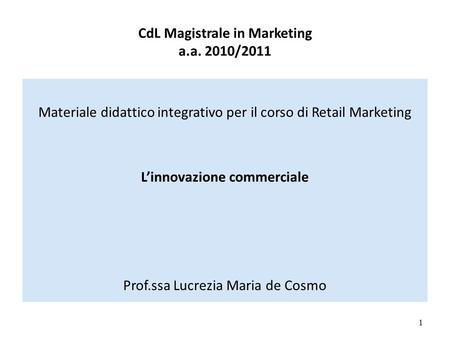 CdL Magistrale in Marketing a.a. 2010/2011 Materiale didattico integrativo per il corso di Retail Marketing Linnovazione commerciale Prof.ssa Lucrezia.