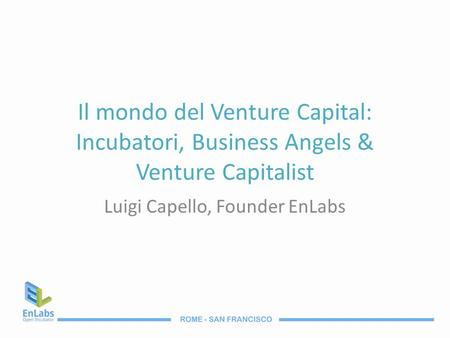 Il mondo del Venture Capital: Incubatori, Business Angels & Venture Capitalist Luigi Capello, Founder EnLabs.