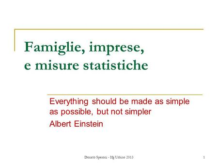 Donato Speroni - Ifg Urbino 2013 1 Famiglie, imprese, e misure statistiche Everything should be made as simple as possible, but not simpler Albert Einstein.