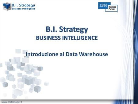 B.I. Strategy BUSINESS INTELLIGENCE Introduzione al Data Warehouse.