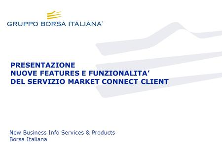 PRESENTAZIONE NUOVE FEATURES E FUNZIONALITA DEL SERVIZIO MARKET CONNECT CLIENT New Business Info Services & Products Borsa Italiana.