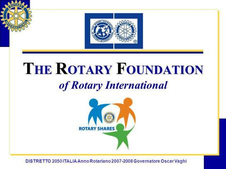 DISTRETTO 2050 ITALIA Anno Rotariano 2007-2008 Governatore Oscar Vaghi T HE R OTARY F OUNDATION T HE R OTARY F OUNDATION of Rotary International.