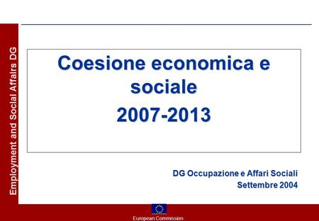 European Commission Employment and Social Affairs DG Coesione economica e sociale 2007-2013 DG Occupazione e Affari Sociali Settembre 2004.