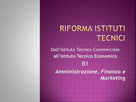 DallIstituto Tecnico Commerciale allIstituto Tecnico Economico B1 Amministrazione, Finanza e Marketing.