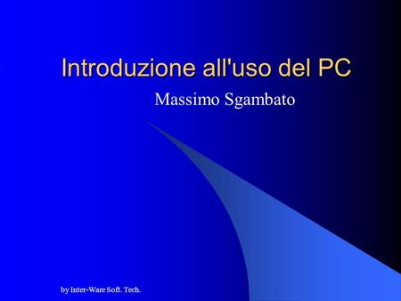 By Inter-Ware Soft. Tech. Introduzione all'uso del PC Massimo Sgambato.