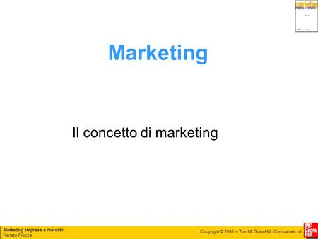Marketing impresa e mercato Renato Fiocca Copyright © 2005 – The McGraw-Hill Companies srl Marketing Il concetto di marketing.