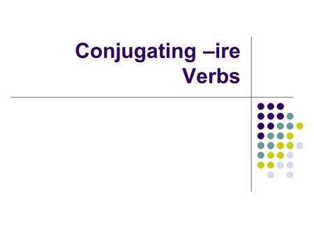 Conjugating –ire Verbs. Conjugating –ire verbs Now that you have learned the –ARE and - ERE verb families in Italian, you will learn the third verb family.