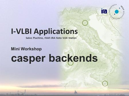 I-VLBI Applications Salvo Pluchino, INAF-IRA Noto VLBI Station Mini Workshop casper backends.