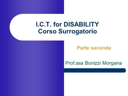 I.C.T. for DISABILITY Corso Surrogatorio Prof.ssa Bonizzi Morgana Parte seconda.