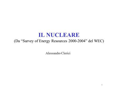 1 IL NUCLEARE (Da Survey of Energy Resources 2000-2004 del WEC) Alessandro Clerici.