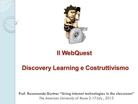 Il WebQuest Discovery Learning e Costruttivismo Prof. Rosemonde Gurtner Using internet technologies in the classroom The American University of Rome 2-17July,