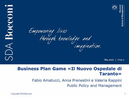 Copyright SDA Bocconi Business Plan Game «Il Nuovo Ospedale di Taranto» Fabio Amatucci, Anna Prenestini e Valeria Rappini Public Policy and Management.