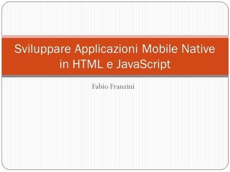 Fabio Franzini Sviluppare Applicazioni Mobile Native in HTML e JavaScript.