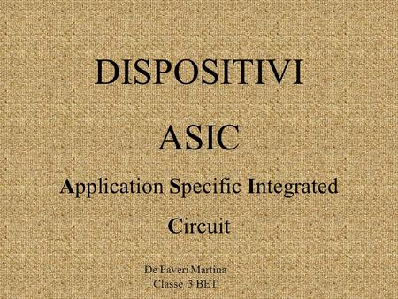 DISPOSITIVI ASIC Application Specific Integrated Circuit De Faveri Martina Classe 3 BET.