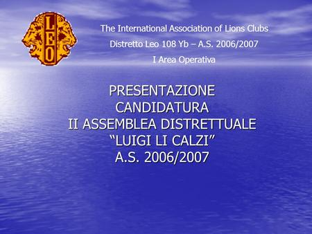 PRESENTAZIONE CANDIDATURA II ASSEMBLEA DISTRETTUALE LUIGI LI CALZI A.S. 2006/2007 The International Association of Lions Clubs Distretto Leo 108 Yb – A.S.