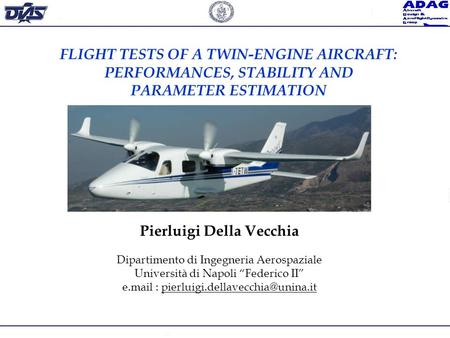 FLIGHT TESTS OF A TWIN-ENGINE AIRCRAFT: PERFORMANCES, STABILITY AND PARAMETER ESTIMATION Pierluigi Della Vecchia Dipartimento di Ingegneria Aerospaziale.