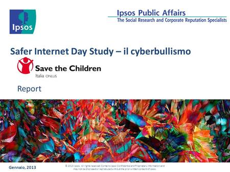Safer Internet Day Study – il cyberbullismo Report Gennaio, 2013 © 2013 Ipsos. All rights reserved. Contains Ipsos' Confidential and Proprietary information.