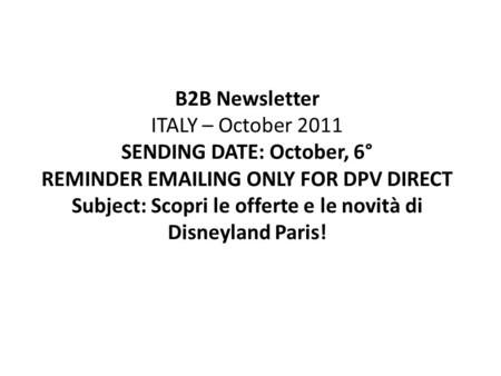 B2B Newsletter ITALY – October 2011 SENDING DATE: October, 6° REMINDER EMAILING ONLY FOR DPV DIRECT Subject: Scopri le offerte e le novità di Disneyland.
