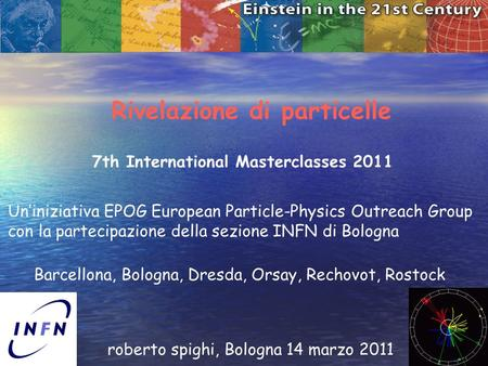 1 Rivelazione di particelle roberto spighi, Bologna 14 marzo 2011 7th International Masterclasses 2011 Uniniziativa EPOG European Particle-Physics Outreach.