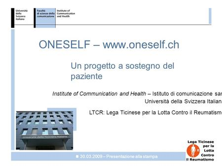 ICH ONESELF – www.oneself.ch Un progetto a sostegno del paziente 30.03.2009 – Presentazione alla stampa Institute of Communication and Health – Istituto.